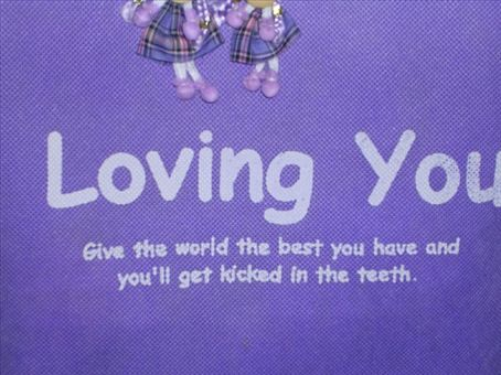 So funny Loving you- Give the world the best you have and you'll get kicked in the teeth
