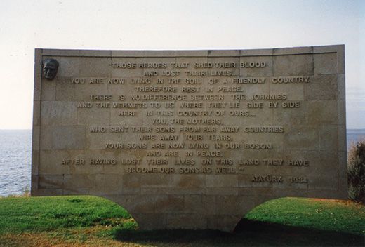 "Gallipoli - Memorial at Anzac Cove by Ataturk.<br /> ""Those heroes that shed their blood and lost their lives…<br /> You are now living in the soil of a friendly country.  Therefore rest in peace.  There is no difference between the Johnnies and the Mehmets to us where they lie side by side here in this country of ours…<br /> You, the mothers, who sent their sons from faraway countries wipe away your tears;  your sons are now lying in our bosom and are in peace,  after having lost their lives on this land they have become our sons as well.""<br /> Ataturk, 1934"